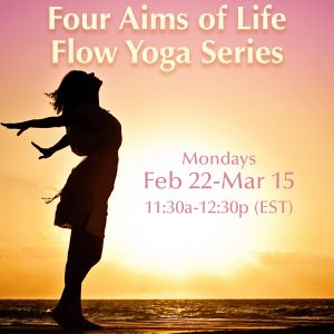 Four Aims of Life Flow Yoga Series with Yoga with Angelina Fox, ERYT500, YACEP Yoga Teacher and Ayurveda Health Counselor February 22-March 15, 2021